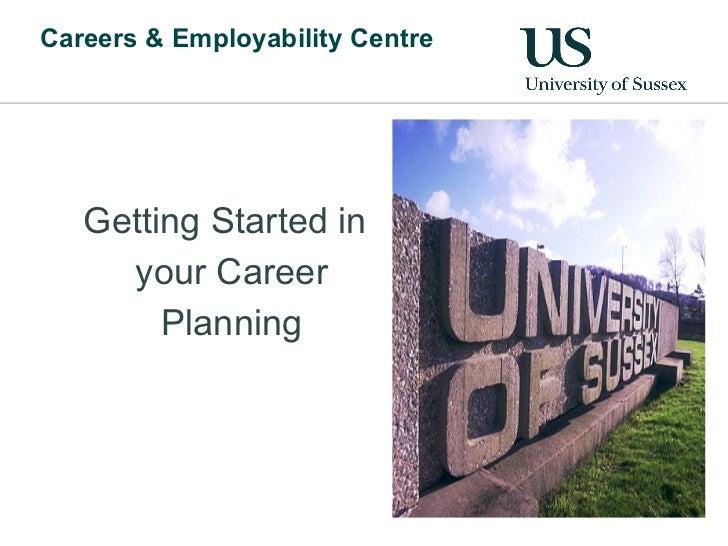 Careers & Employability Centre <ul><ul><li>Getting Started in your Career Planning </li></ul></ul>