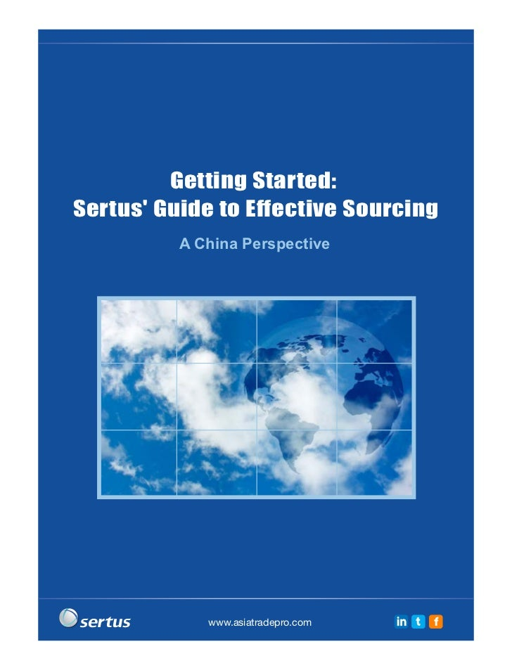 Getting Started:Sertus Guide to Effective Sourcing          A China Perspective             www.asiatradepro.com   in t   f