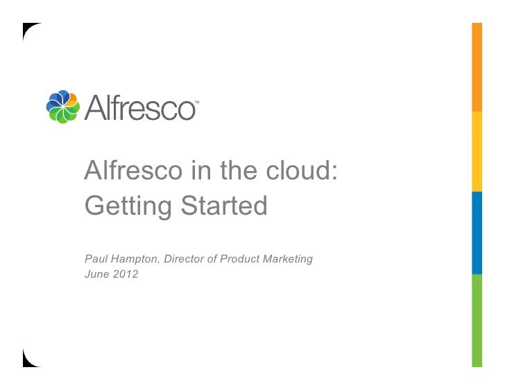 Alfresco in the cloud:Getting StartedPaul Hampton, Director of Product MarketingJune 2012