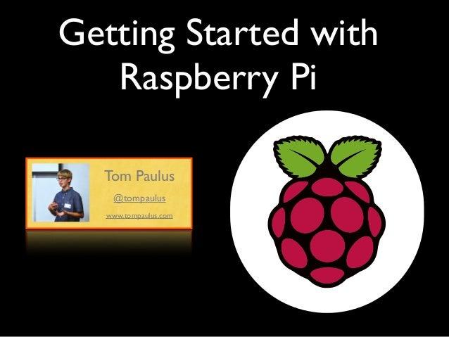 Getting Started with Raspberry Pi Tom Paulus www.tompaulus.com @tompaulus