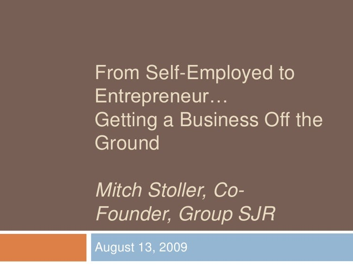 From Self-Employed to Entrepreneur…Getting a Business Off the GroundMitch Stoller, Co-Founder, Group SJR<br />August 13, 2...