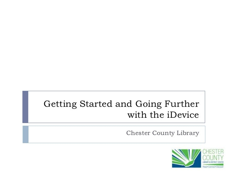 Getting Started and Going Further                  with the iDevice                  Chester County Library
