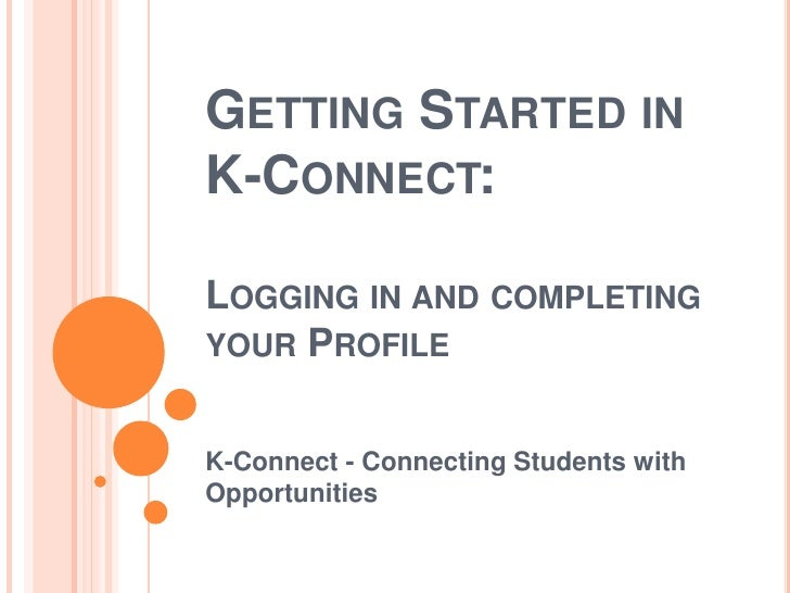 Getting Started in K-Connect: Logging in and completing your Profile<br />K-Connect - Connecting Students with Opportuniti...