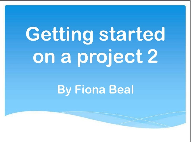 Getting startedon a project 2   By Fiona Beal