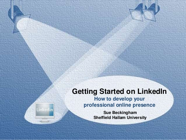 Getting Started on LinkedIn How to develop your professional online presence Sue Beckingham Sheffield Hallam University