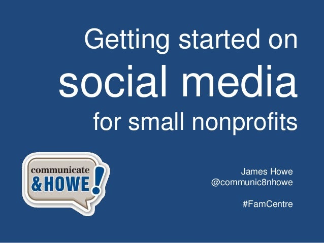 Getting started on social media for small nonprofits James Howe @communic8nhowe #FamCentre