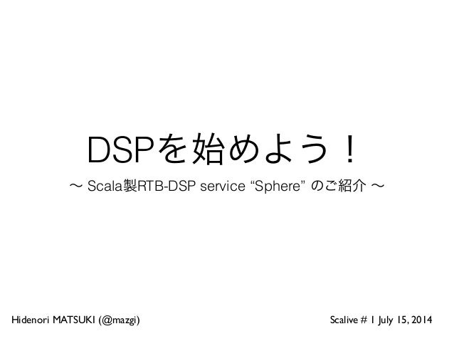 "DSPを始めよう! ∼ Scala製RTB-DSP service ""Sphere"" のご紹介 ∼ Hidenori MATSUKI (@mazgi) Scalive # 1 July 15, 2014"
