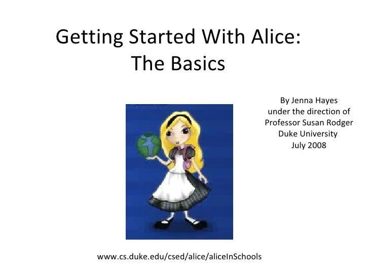 Getting Started With Alice: The Basics By Jenna Hayes under the direction of Professor Susan Rodger Duke University  July ...