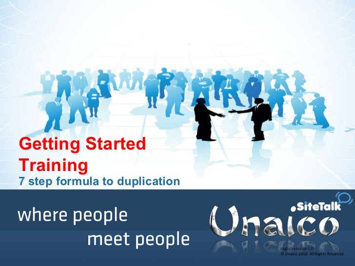 English version 1.0 © Unaico 2010. All Rights Reserved. Getting Started Training 7 step formula to duplication
