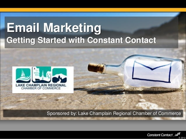 © 2012 Email Marketing Getting Started with Constant Contact Sponsored by: Lake Champlain Regional Chamber of Commerce