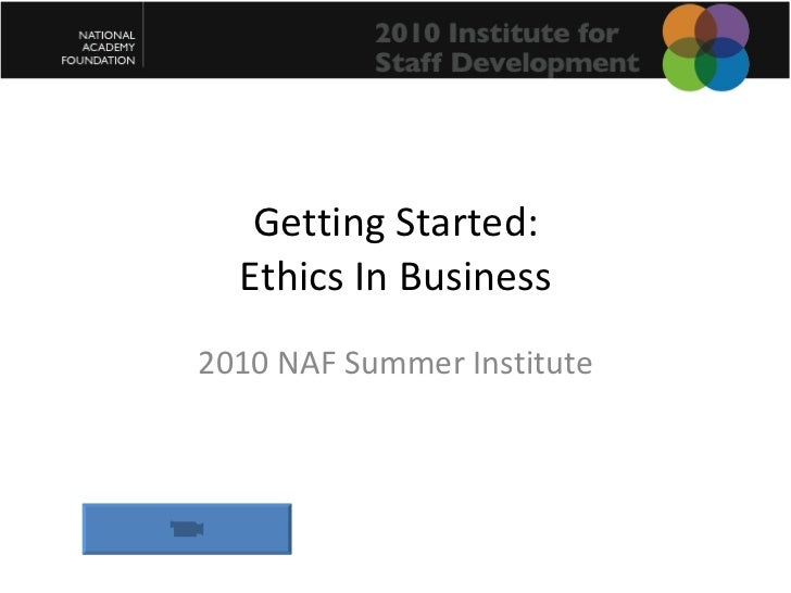 Getting Started: Ethics In Business 2010 NAF Summer Institute
