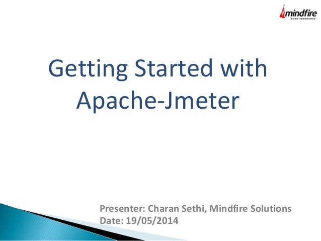 Getting Started with Apache-Jmeter Presenter: Charan Sethi, Mindfire Solutions Date: 19/05/2014