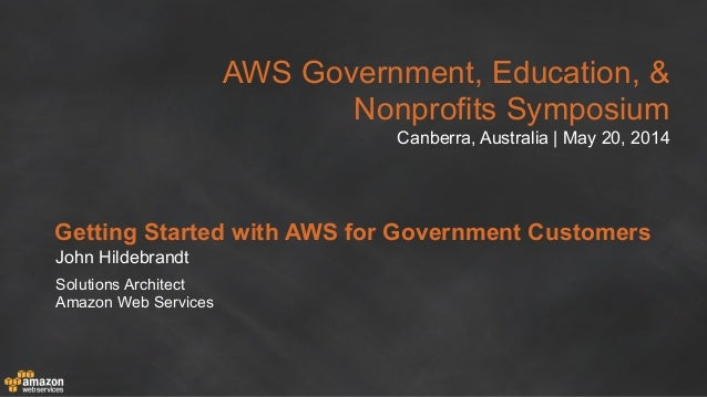 AWS Government, Education, & Nonprofits Symposium Canberra, Australia | May 20, 2014 Getting Started with AWS for Governme...