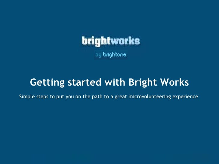 Getting started with Bright Works Simple steps to put you on the path to a great microvolunteering experience
