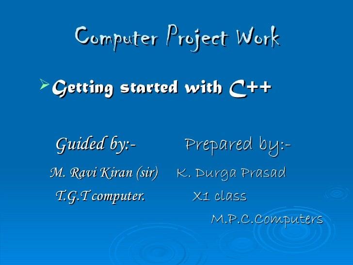 Computer Project Work <ul><li>Getting started with C++ </li></ul><ul><li>Guided by:-   Prepared by:- </li></ul><ul><li>M. ...
