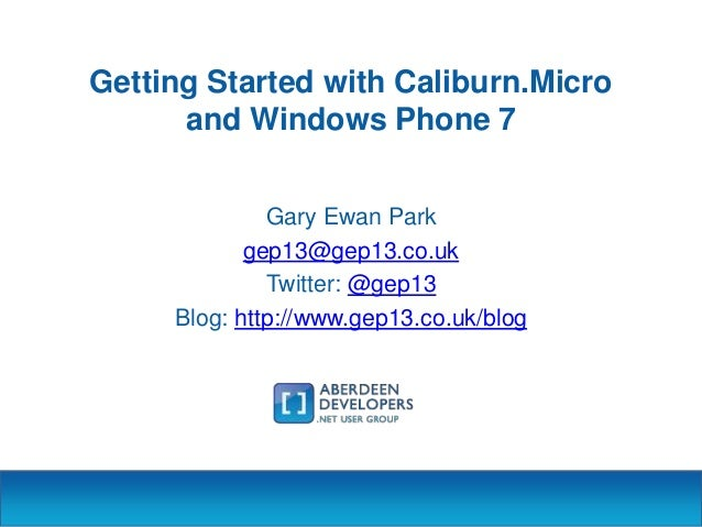 Getting Started with Caliburn.Micro and Windows Phone 7 Gary Ewan Park gep13@gep13.co.uk Twitter: @gep13 Blog: http://www....