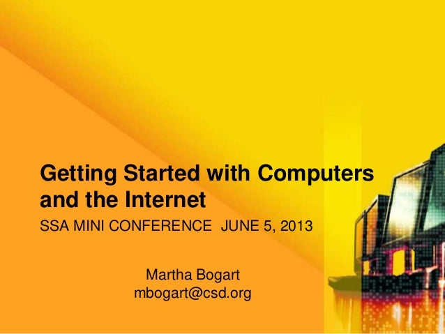 SSA MINI CONFERENCE JUNE 5, 2013Getting Started with Computersand the InternetMartha Bogartmbogart@csd.org