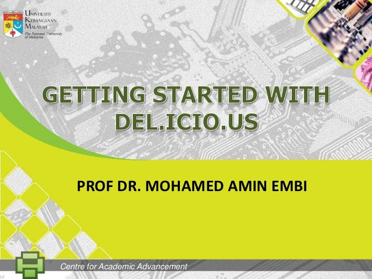 GETting STARTED WITH DEL.ICIO.US<br />PROF DR. MOHAMED AMIN EMBI<br />Centre for Academic Advancement<br />