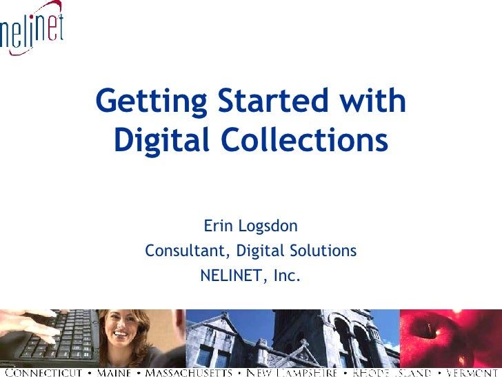 Getting Started with Digital Collections Erin Logsdon Consultant, Digital Solutions NELINET, Inc.