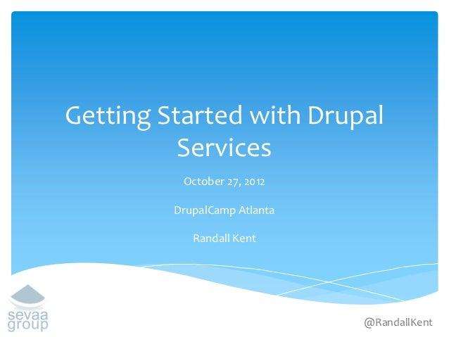 Getting Started with Drupal          Services          October 27, 2012         DrupalCamp Atlanta            Randall Kent...
