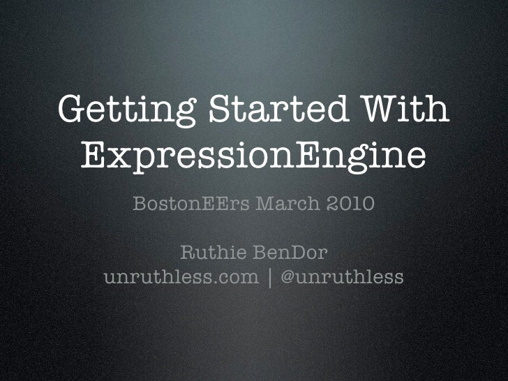 Getting Started With  ExpressionEngine     BostonEErs March 2010           Ruthie BenDor   unruthless.com | @unruthless