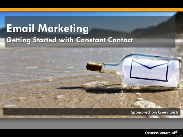 © 2012 Email Marketing Getting Started with Constant Contact Sponsored by: Geek Girls