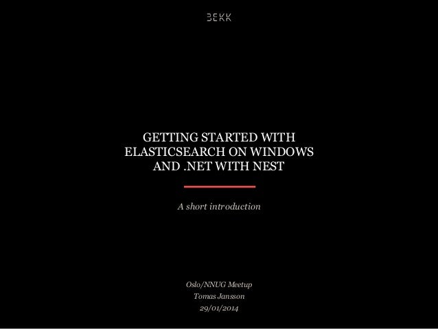 GETTING STARTED WITH ELASTICSEARCH ON WINDOWS AND .NET WITH NEST A short introduction  Oslo/NNUG Meetup Tomas Jansson 29/0...