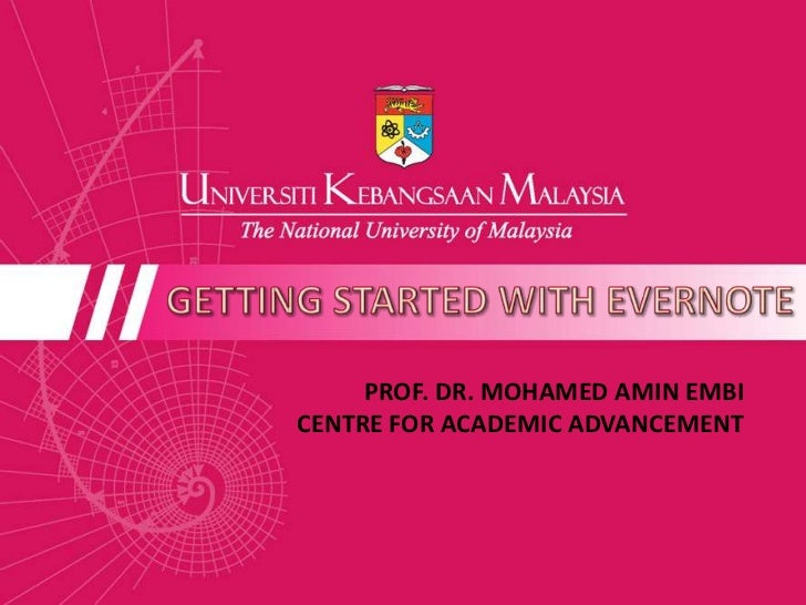 GETTING STARTED WITH EVERNOTE<br />PROF. DR. MOHAMED AMIN EMBI<br />CENTRE FOR ACADEMIC ADVANCEMENT <br />