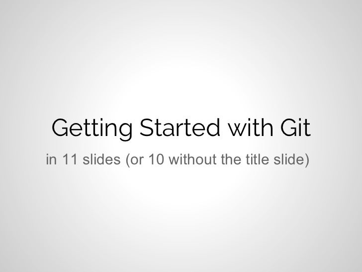 Getting Started with Gitin 11 slides (or 10 without the title slide)