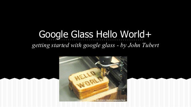 Google Glass Hello World+ getting started with google glass - by John Tubert  Hello World Toast by oskay on Flickr