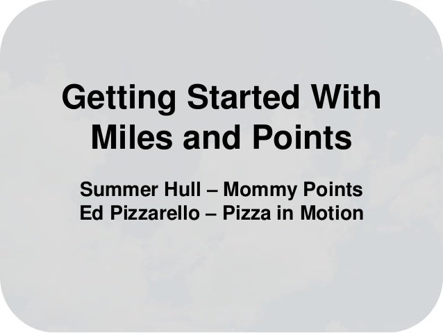 Getting Started With Miles and Points Summer Hull – Mommy Points Ed Pizzarello – Pizza in Motion