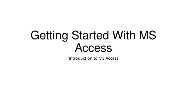Getting Started With MS Access Introduction to MS Access