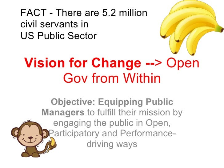 Vision for Change -- > Open Gov from Within Objective: Equipping Public Managers  to fulfill their mission by engaging the...