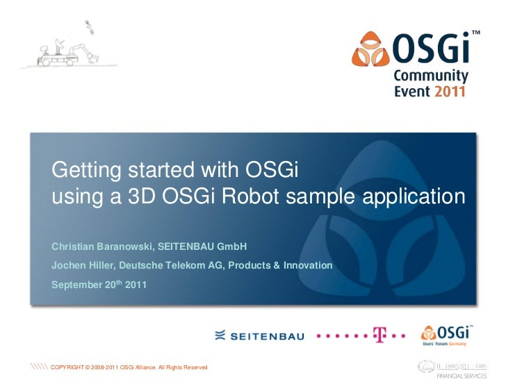 Getting started with OSGiusing a 3D OSGi Robot sample applicationChristian Baranowski, SEITENBAU GmbHJochen Hiller, Deutsc...