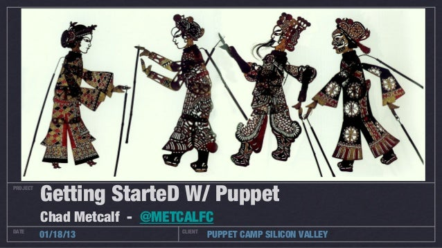 Getting StarteD W/ PuppetPROJECT          Chad Metcalf - @METCALFCDATE                         CLIENT          01/18/13   ...