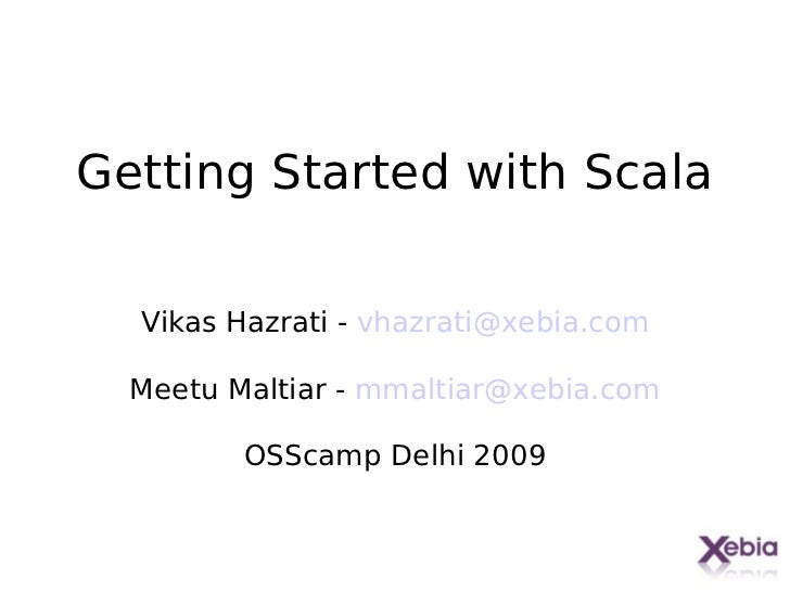 Getting Started with Scala  Vikas Hazrati - vhazrati@xebia.com  Meetu Maltiar - mmaltiar@xebia.com         OSScamp Delhi 2...
