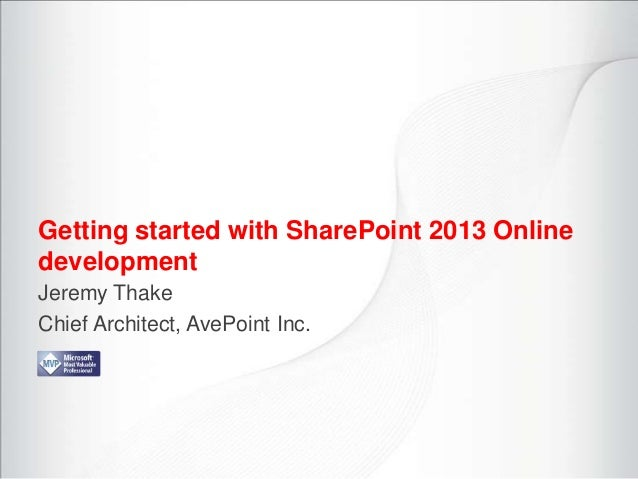 Getting started with SharePoint 2013 OnlinedevelopmentJeremy ThakeChief Architect, AvePoint Inc.