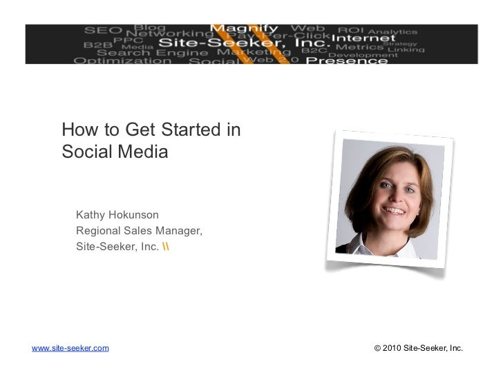 How to Get Started in        Social Media             Kathy Hokunson           Regional Sales Manager,           Site-Seek...