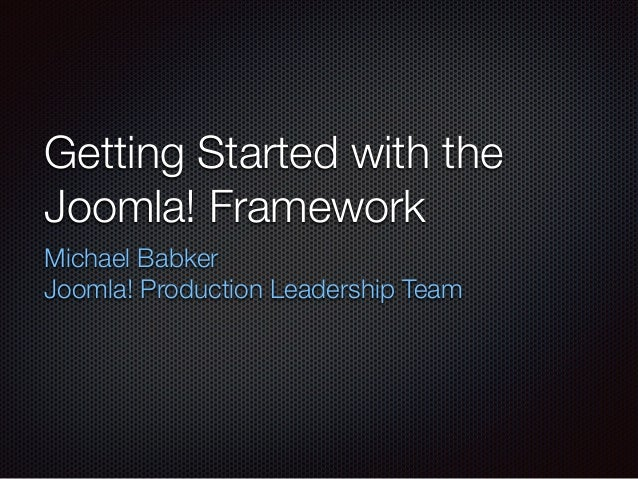 Getting Started with the Joomla! Framework Michael Babker Joomla! Production Leadership Team