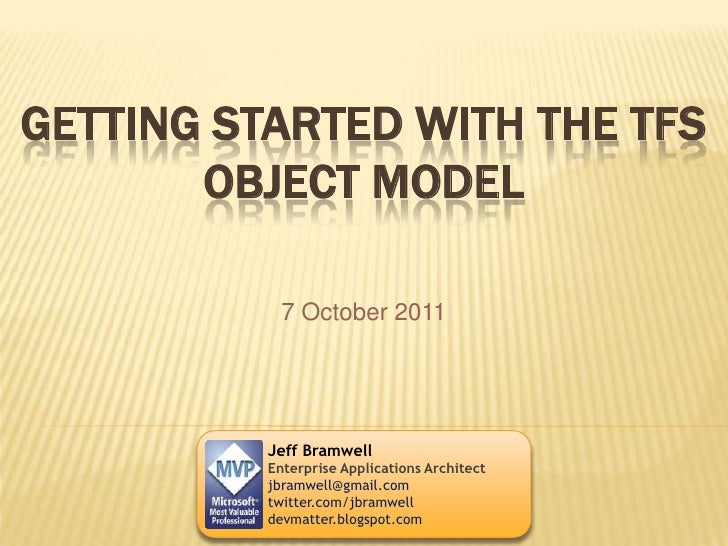 Getting Started with the TFS Object Model<br />7 October 2011<br />Jeff Bramwell<br />Enterprise Applications Architect<br...