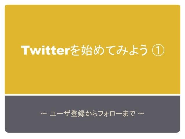 Twitterを始めてみよう ① ~ ユーザ登録からフォローまで ~