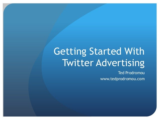 Getting Started WithTwitter AdvertisingTed Prodromouwww.tedprodromou.com