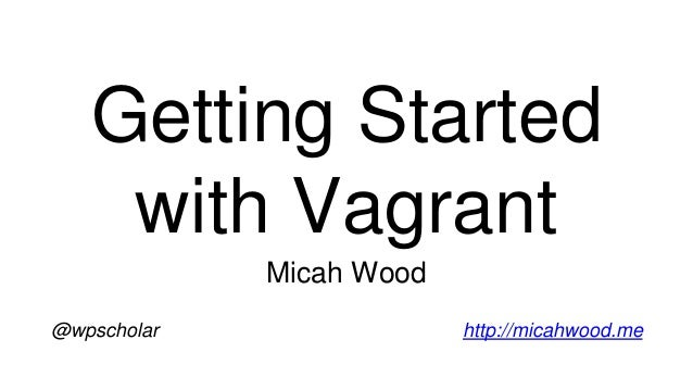 Getting Started with Vagrant Micah Wood @wpscholar http://micahwood.me