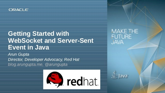 Getting Started with WebSocket and Server-Sent Event in Java Arun Gupta Director, Developer Advocacy, Red Hat blog.arungup...