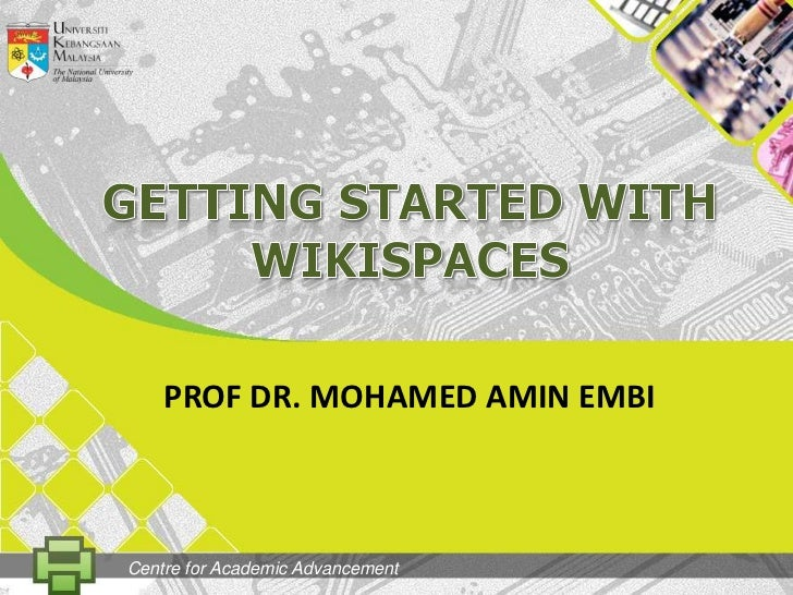 GETtingSTARTED WITH Wikispaces<br />PROF DR. MOHAMED AMIN EMBI<br />Centre for Academic Advancement<br />