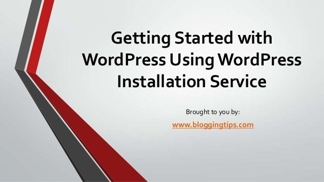 Getting Started with WordPress Using WordPress Installation Service Brought to you by:  www.bloggingtips.com
