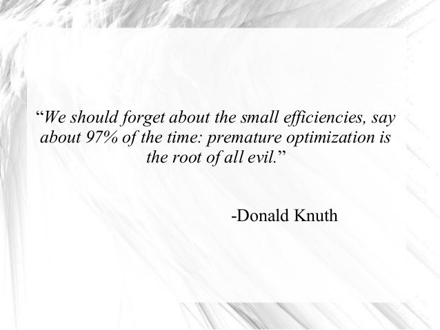 """We should forget about the small efficiencies, say about 97% of the time: premature optimization is the root of all evil...."