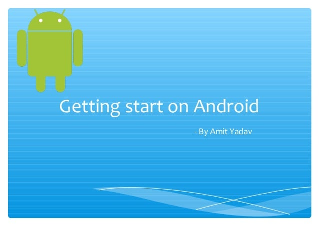 Getting start on Android                - By Amit Yadav