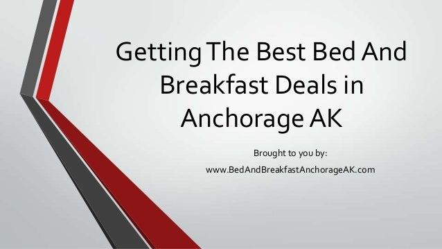 GettingThe Best Bed AndBreakfast Deals inAnchorage AKBrought to you by:www.BedAndBreakfastAnchorageAK.com