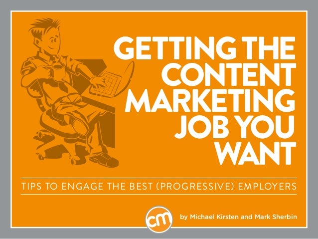 GETTINGTHE CONTENT MARKETING JOBYOU WANT Tips to engage the best (progressive) employers by Michael Kirsten and Mark Sherb...